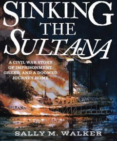 Sinking the sultana : a civil war story of imprisonment, greed, and a doomed journey home / Sally M. Walker.