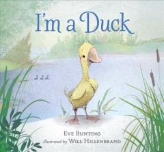 I'm a duck /  Eve Bunting ; illustrated by Will Hillenbrand.
