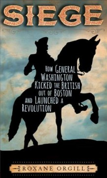 Siege : how General Washington kicked the British out of Boston and launched a revolution / Roxane Orgill.