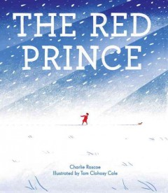 The red prince /  written by Charlie Roscoe ; illustrated by Tom Clohosy Cole. - written by Charlie Roscoe ; illustrated by Tom Clohosy Cole.