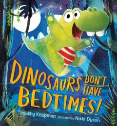 Dinosaurs don't have bedtimes! /  Timothy Knapman ; illustrated by Nikki Dyson. - Timothy Knapman ; illustrated by Nikki Dyson.