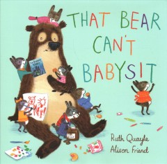 That bear can't babysit /  Ruth Quayle ; Alison Friend. - Ruth Quayle ; Alison Friend.