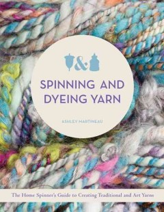 Spinning and dyeing yarn : the home spinner's guide to creating traditional and art yarns / Ashley Martineau.