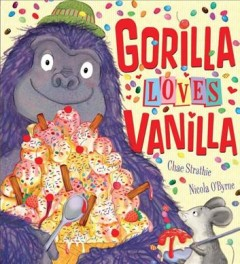 Gorilla loves vanilla /  written by Chae Strathie ; illustrated by Nicola O'Byrne. - written by Chae Strathie ; illustrated by Nicola O'Byrne.