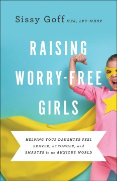 Raising worry-free girls : helping your daughter feel braver, stronger, and smarter in an anxious world / Sissy Goff MEd, LPC-MHSP.