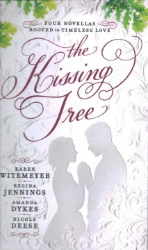 The kissing tree : four novellas rooted in timeless love / Karen Witemeyer ; Regina Jennings ; Amanda Dykes ; Nicole Deese.
