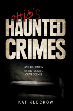 Ohio's haunted crimes : an exploration of ten haunted crime scenes / Kat Klockow. - Kat Klockow.