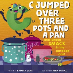 C jumped over three pots and a pan and landed smack in the garbage can! /  written by Pamela Jane ; illustrated by Hina Imtiaz. - written by Pamela Jane ; illustrated by Hina Imtiaz.