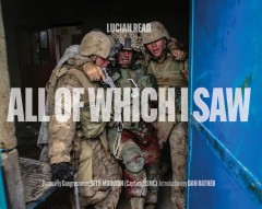 All of which I saw : with the US Marine Corps in Iraq / photographs by Lucian Read ; preface by Congressman Seth Moulton (Captain, USMC) ; introduction by Dan Rather. - photographs by Lucian Read ; preface by Congressman Seth Moulton (Captain, USMC) ; introduction by Dan Rather.