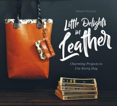 Little delights in leather : charming projects to use every day / Mélanie Voituriez.