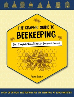 The graphic guide to beekeeping : your complete visual resource for sweet success / Yves Gustin. - Yves Gustin.
