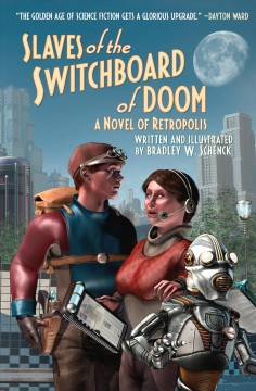 Slaves of the switchboard of doom : a novel of Retropolis / written and illustrated by Bradley W. Schenck.