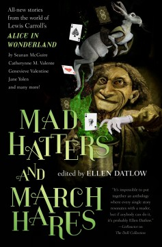 Mad hatters and march hares : all-new stories from the world of Lewis Carroll's Alice in Wonderland / edited by Ellen Datlow. - edited by Ellen Datlow.