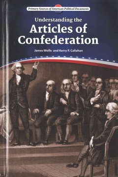 Understanding the Articles of Confederation /  James Wolfe and Kerry P. Callahan. - James Wolfe and Kerry P. Callahan.