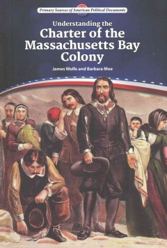 Understanding the Charter of the Massachusetts Bay Colony /  James Wolfe and Barbara Moe. - James Wolfe and Barbara Moe.