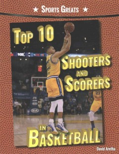 Top 10 shooters and scorers in basketball /  David Aretha.