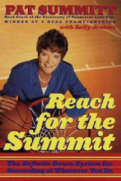 Reach for the summit : the definite dozen system for succeeding at whatever you do / Pat Summitt with Sally Jenkins.
