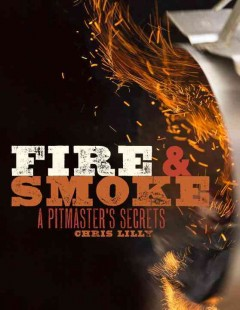 Fire & smoke : a pitmaster's secrets / Chris Lilly.