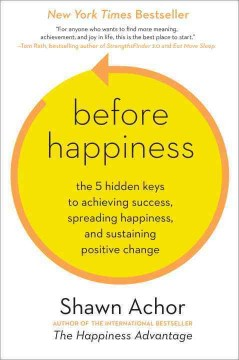 Before happiness : the 5 hidden keys to achieving success, spreading happiness, and sustaining positive change / Shawn Achor.