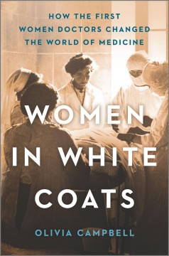 Women in white coats : how the first women doctors changed the world of medicine / Olivia Campbell. - Olivia Campbell.