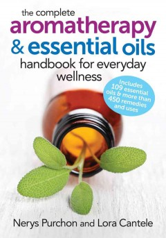 The complete aromatherapy & essential oils handbook for everyday wellness /  Nerys Purchon and Lora Cantele.