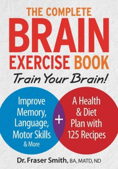 The complete brain exercise book : train your brain! : improve memory, language, motor skills & more + a health & diet plan with 100 recipes / Dr. Fraser Smith, BA, MATD, ND.