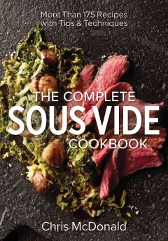 The complete sous vide cookbook : more than 175 recipes with tips & techniques / Chris McDonald.