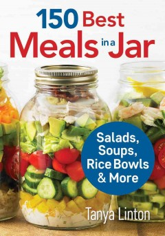 150 best meals in a jar : salads, soups, rice bowls & more / Tanya Linton.