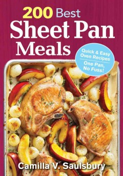 200 best sheet pan meals : quick & easy oven recipes, one pan, no fuss! / Camilla V. Saulsbury.