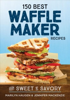 150 best waffle maker recipes : from sweet to savory / Marilyn Haugen & Jennifer MacKenzie