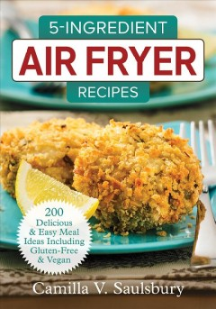 5-ingredient air fryer recipes : 200 delicious & easy meal ideas including gluten-free & vegan / Camilla V. Saulsbury. - Camilla V. Saulsbury.