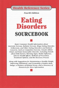 Eating disorders sourcebook : basic consumer health information about anorexia nervosa, bulimia nervosa, binge eating disorder, and other eating disorders and related concerns, such as compulsive exercise, female athlete triad, and body dysmorphic disorder, including details about risk factors, warning signs, adverse health effects, methods of prevention, treatment options, and the recovery process; along with suggestions for maintaining a healthy weight, improving self-esteem, and promoting a positive body image, a glossary of related terms, and a directory of resources for more information.