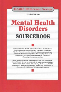 Mental health disorders sourcebook : basic consumer health information about healthy brain functioning and mental illnesses, including depression, bipolar disorder, anxiety disorders, posttraumatic stress disorder, obsessive-compulsive disorder, psychotic and personality disorders, eating disorders, compulsive hoarding disorder and more ; along with information about medications and treatments, mental health concerns in specific groups, such as children, adolescents, older adults, minority populations, and LGBT community, a glossary of related terms, and directories of resources for additional help and information.