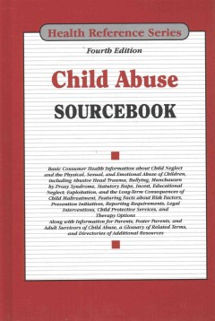 Child abuse sourcebook : basic consumer health information about child neglect and the physical, sexual, and emotional abuse of children, including abusive head trauma, bullying, munchausen syndrome by proxy syndrome, statutory rape, incest, educational neglect, exploitation, and the long-term consequences of child maltreatment, featuring facts about risk factors, prevention initiatives, reporting requirements, legal interventions, child protective services, and therapy options; along with information for parents, foster parents, and adult survivors of child abuse, a glossary of related terms, and directories of additional resources.