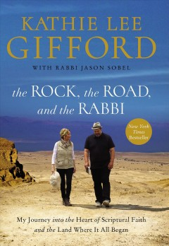 The rock, the road, and the rabbi : my journey into the heart of scriptural faith and the land where it all began / Kathie Lee Gifford with Rabbi Jason Sobel.