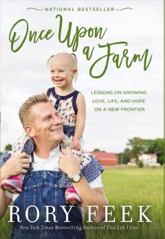 Once upon a farm : lessons on growing love, life, and hope on a new frontier / Rory Feek. - Rory Feek.