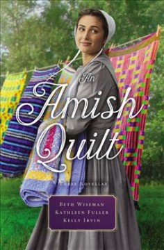 An Amish quilt : three stories / Beth Wiseman, Kathleen Fuller, Kelly Irvin.
