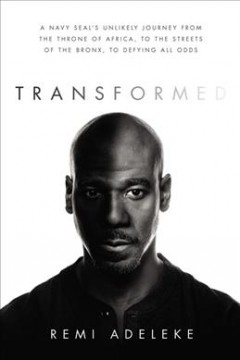 Transformed : a Navy SEAL's unlikely journey from the throne of Africa, to the streets of the Bronx, to defying all odds / Remi Adeleke.