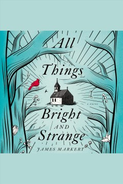All things bright and strange /  James Markert. - James Markert.