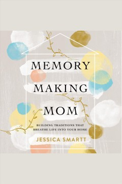 Memory-making mom : building traditions that breathe life into your home / Jessica Smartt.