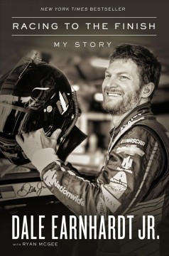Racing to the finish : my story / Dale Earnhardt Jr. with Ryan McGee.