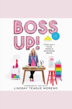 Boss up! : this ain't your mama's business book / Lindsay Teague Moreno ; foreword by Jon Acuff.
