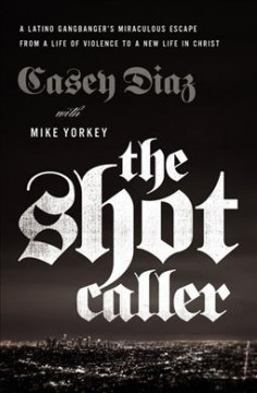 Shot caller : a Latino gangbanger's miraculous escape from a life of violence to a new life in Christ / Casey Diaz, with Mike Yorkey.