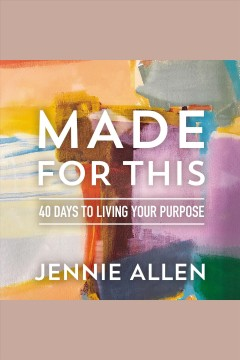 Made for this : 40 days to living your purpose / Jennie Allen.
