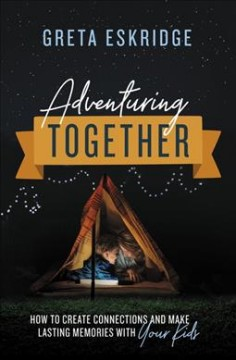 Adventuring together : how to create connections and make lasting memories with your kids / Greta Eskridge.