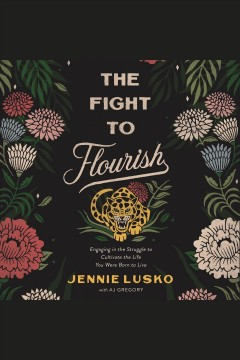 The fight to flourish : engaging in the struggle to cultivate the life you were born to live / Jennie Lusko and A.J. Gregory.