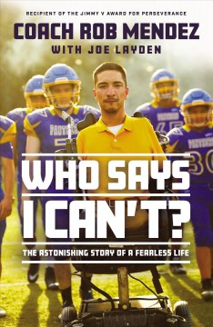 Who says I can't? : the astonishing story of a fearless life / Coach Rob Mendez with Joe Layden.