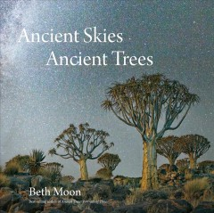 Ancient skies, ancient trees /  Beth Moon ; with essays by Jana Grcevich and Clark Strand.