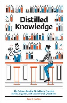 Distilled knowledge : the science behind drinking's greatest myths, legends, and unanswered questions / Brian D. Hoefling ; illustrations by Leandro Castelao.