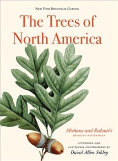 The trees of North America : Michaux and Redouté's American masterpiece / volume editors, Susan M. Fraser and Sally Armstrong Leone ; foreword, Gregory Long ; preface, Susan M. Fraser ; introduction, Marta McDowell ; afterword and additional illustrations, David Allen Sibley.